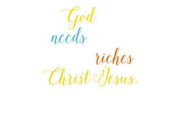 And my God will meet all your needs according to his glorious riches in Christ Jesus. Philippians 4:19